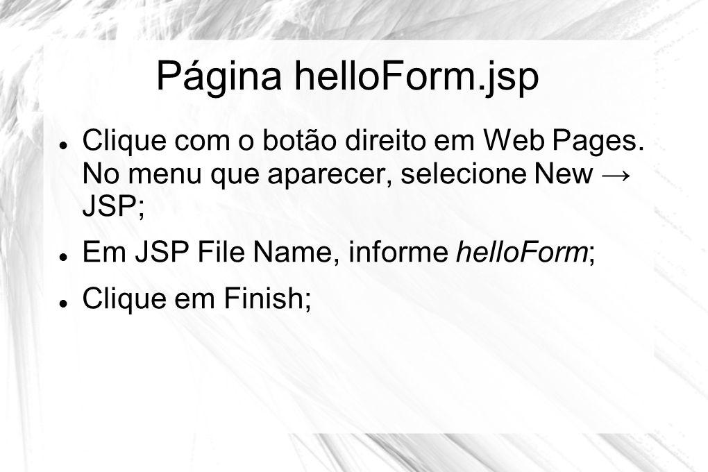 Página helloForm.jsp  Clique com o botão direito em Web Pages. No menu que aparecer, selecione New → JSP;  Em JSP File Name, informe helloForm;  Cl