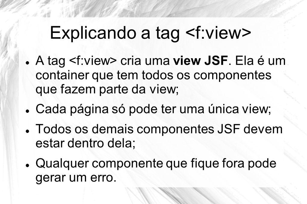Explicando a tag  A tag cria uma view JSF. Ela é um container que tem todos os componentes que fazem parte da view;  Cada página só pode ter uma úni