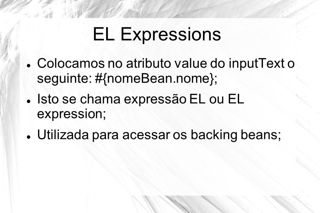 EL Expressions  Colocamos no atributo value do inputText o seguinte: #{nomeBean.nome};  Isto se chama expressão EL ou EL expression;  Utilizada par