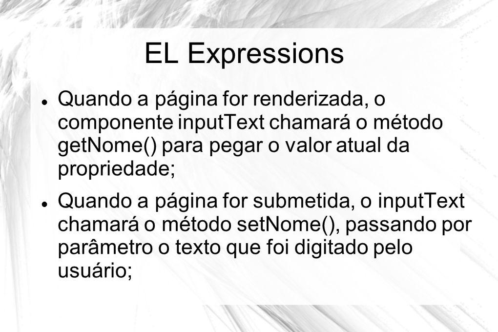 EL Expressions  Quando a página for renderizada, o componente inputText chamará o método getNome() para pegar o valor atual da propriedade;  Quando