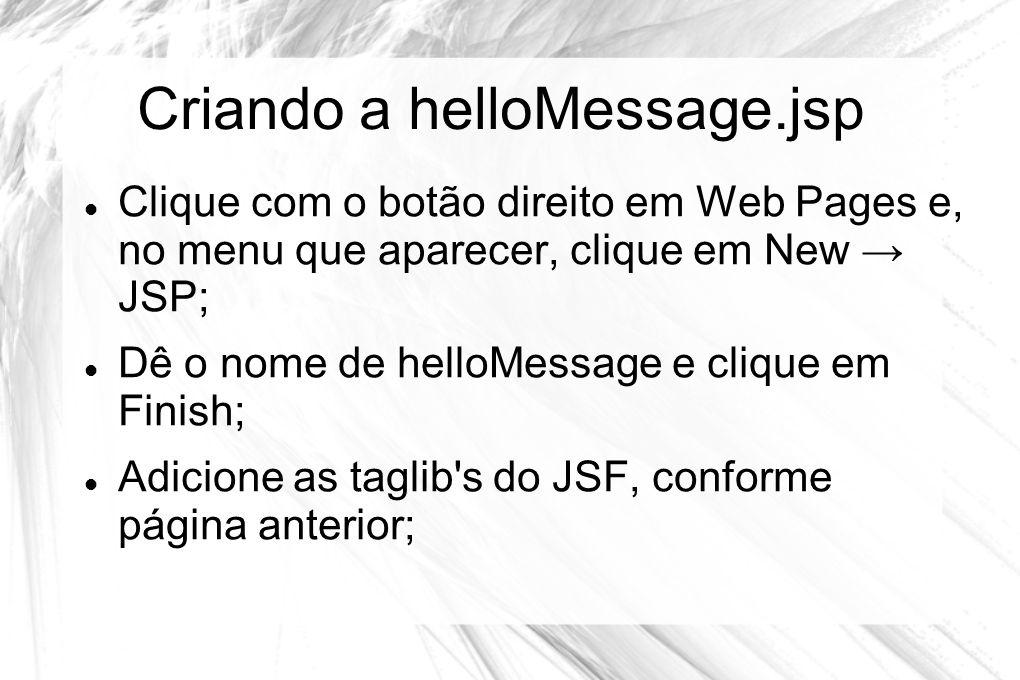 Criando a helloMessage.jsp  Clique com o botão direito em Web Pages e, no menu que aparecer, clique em New → JSP;  Dê o nome de helloMessage e cliqu
