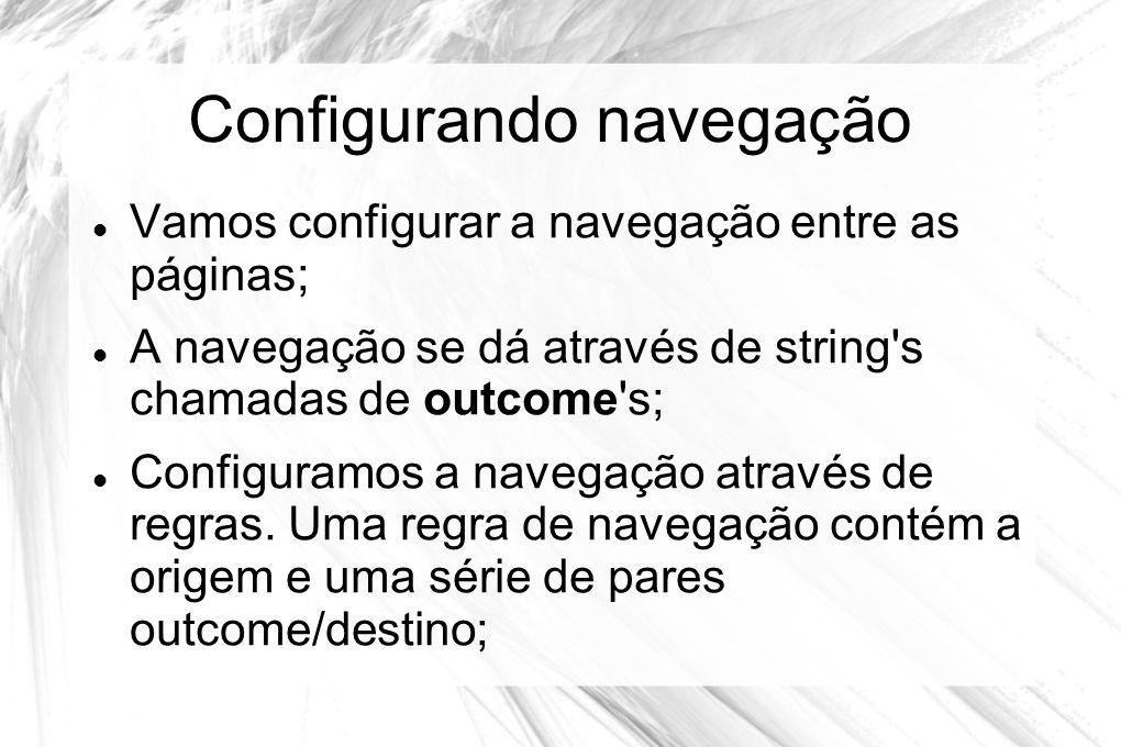Configurando navegação  Vamos configurar a navegação entre as páginas;  A navegação se dá através de string's chamadas de outcome's;  Configuramos