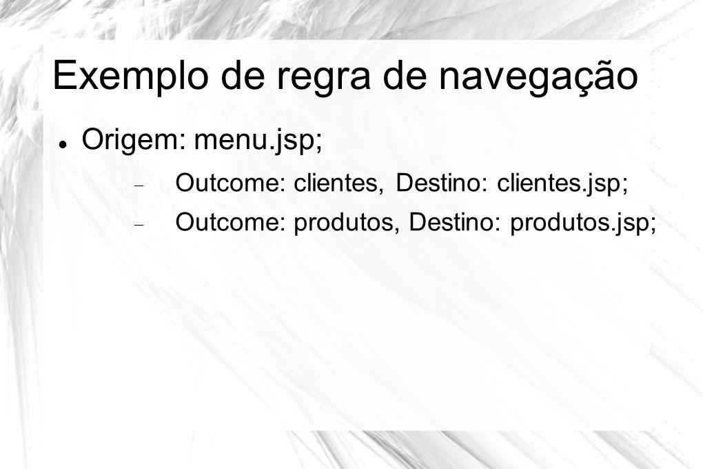 Exemplo de regra de navegação  Origem: menu.jsp;  Outcome: clientes, Destino: clientes.jsp;  Outcome: produtos, Destino: produtos.jsp;