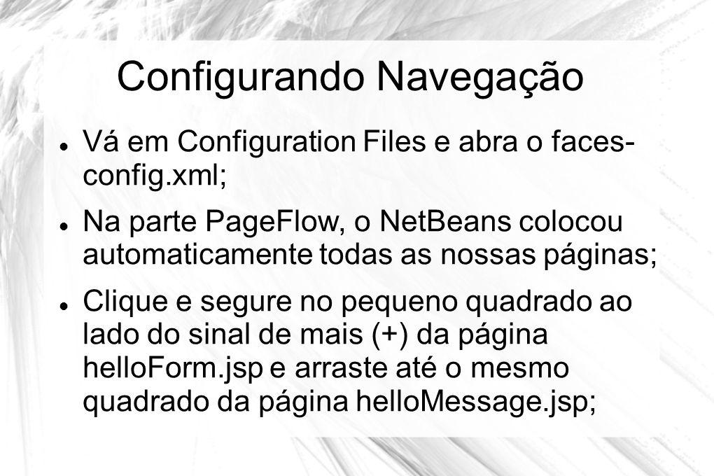 Configurando Navegação  Vá em Configuration Files e abra o faces- config.xml;  Na parte PageFlow, o NetBeans colocou automaticamente todas as nossas
