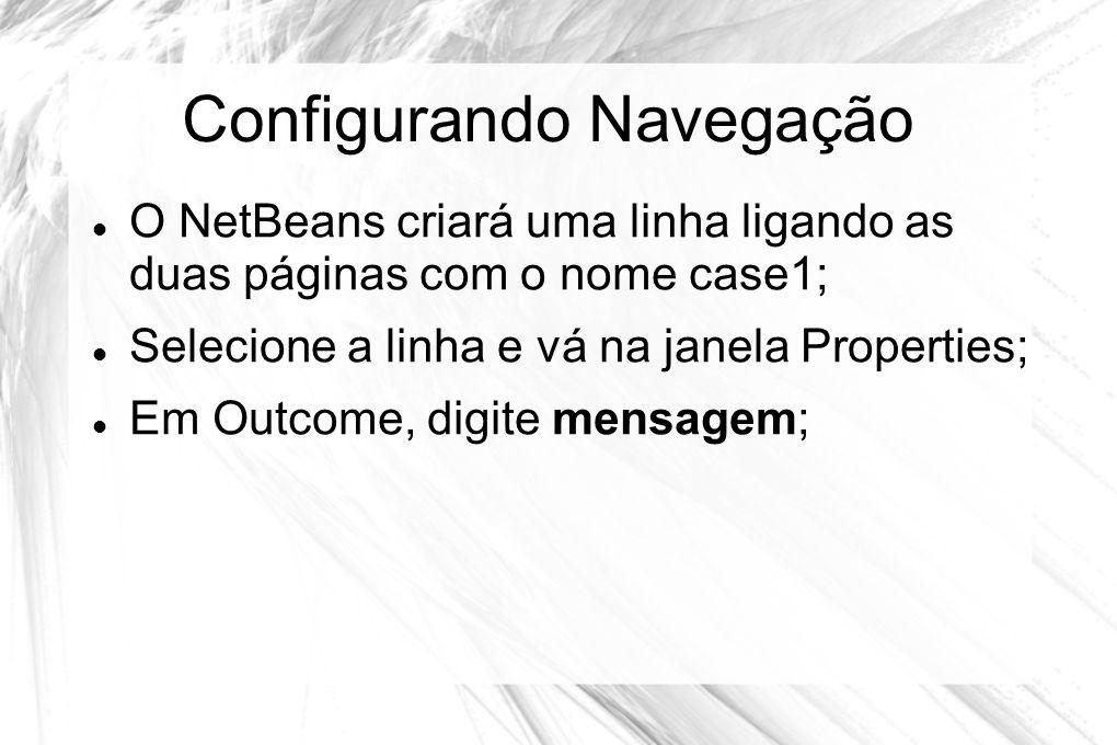 Configurando Navegação  O NetBeans criará uma linha ligando as duas páginas com o nome case1;  Selecione a linha e vá na janela Properties;  Em Out