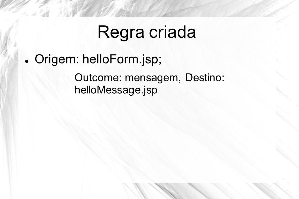 Regra criada  Origem: helloForm.jsp;  Outcome: mensagem, Destino: helloMessage.jsp