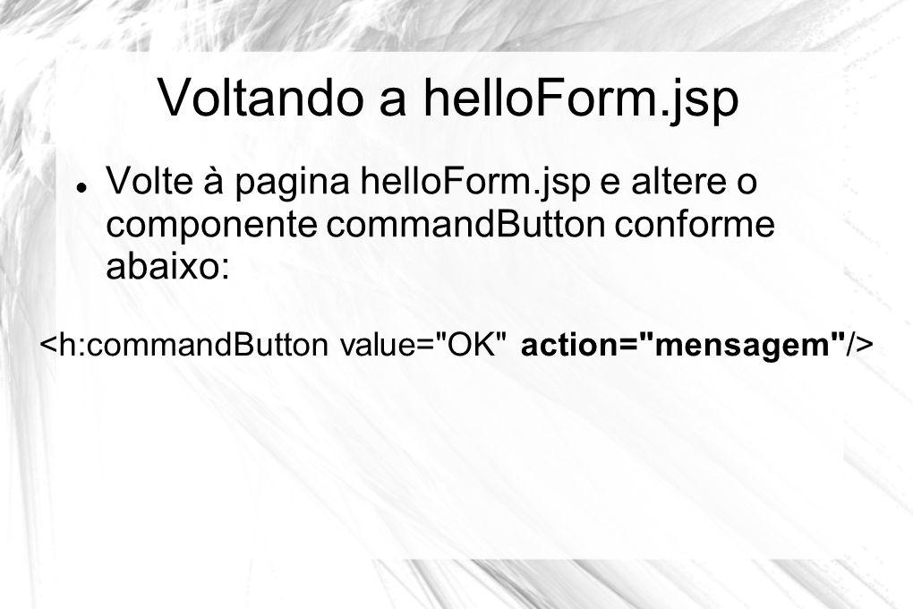 Voltando a helloForm.jsp  Volte à pagina helloForm.jsp e altere o componente commandButton conforme abaixo: