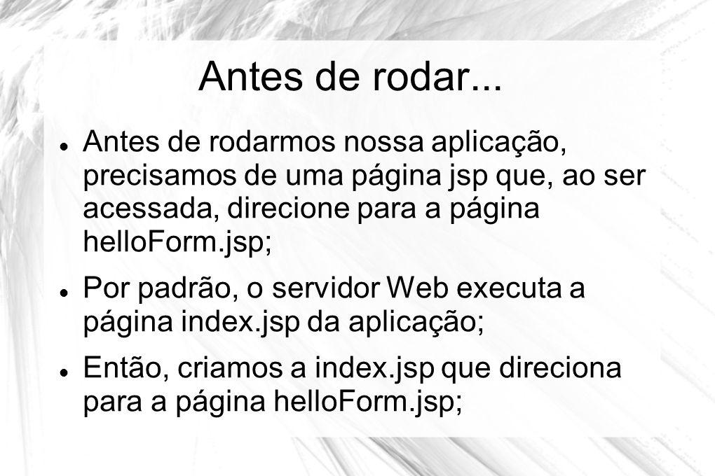Antes de rodar...  Antes de rodarmos nossa aplicação, precisamos de uma página jsp que, ao ser acessada, direcione para a página helloForm.jsp;  Por
