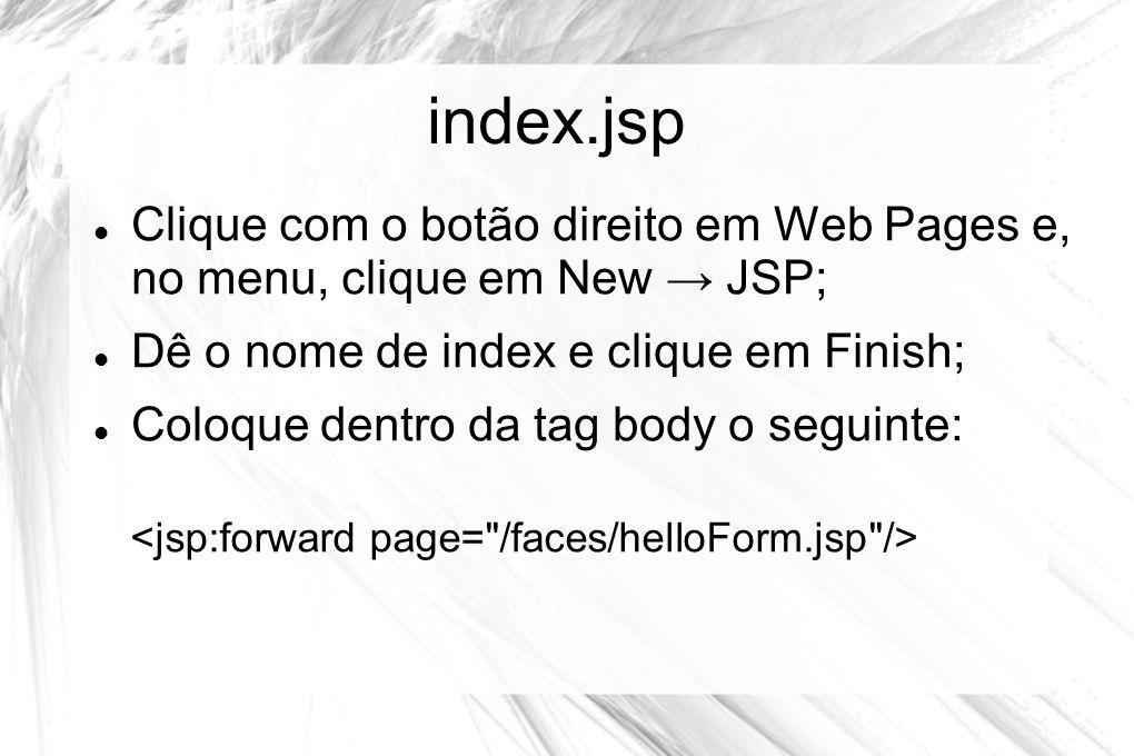 index.jsp  Clique com o botão direito em Web Pages e, no menu, clique em New → JSP;  Dê o nome de index e clique em Finish;  Coloque dentro da tag