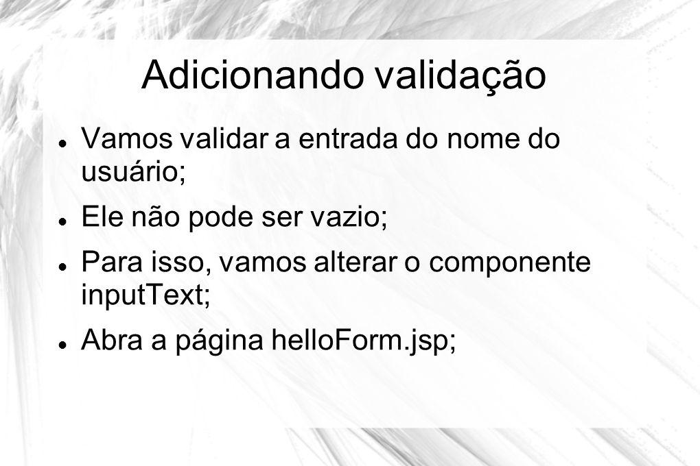 Adicionando validação  Vamos validar a entrada do nome do usuário;  Ele não pode ser vazio;  Para isso, vamos alterar o componente inputText;  Abr