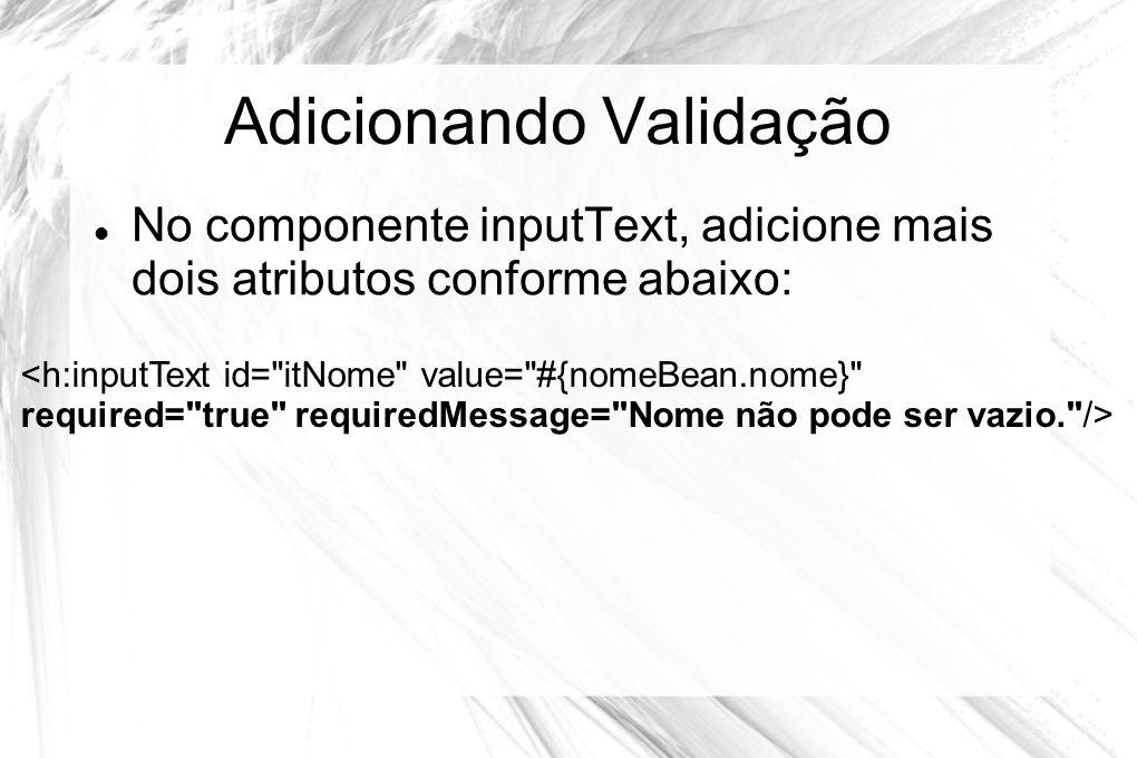 Adicionando Validação  No componente inputText, adicione mais dois atributos conforme abaixo: <h:inputText id=