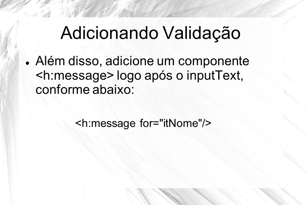Adicionando Validação  Além disso, adicione um componente logo após o inputText, conforme abaixo: