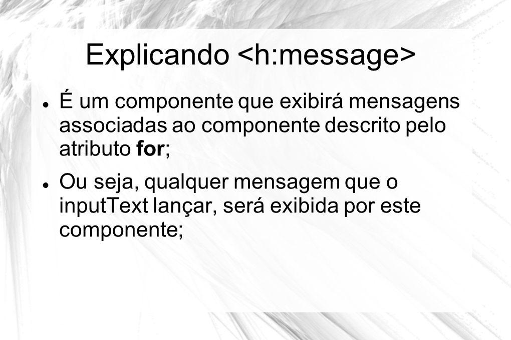 Explicando  É um componente que exibirá mensagens associadas ao componente descrito pelo atributo for;  Ou seja, qualquer mensagem que o inputText l