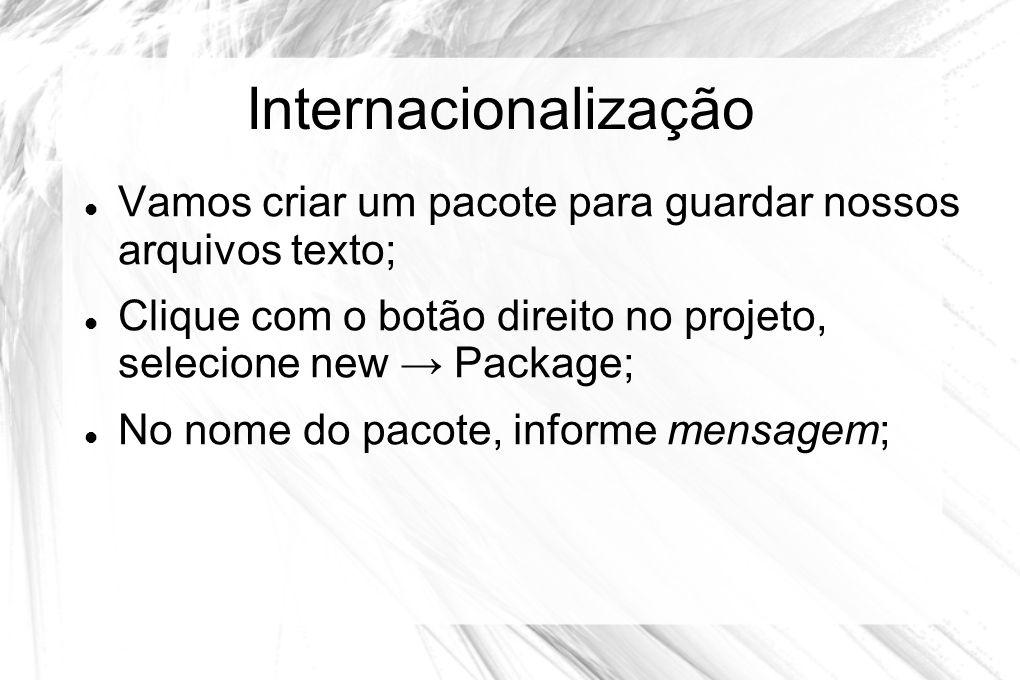Internacionalização  Vamos criar um pacote para guardar nossos arquivos texto;  Clique com o botão direito no projeto, selecione new → Package;  No