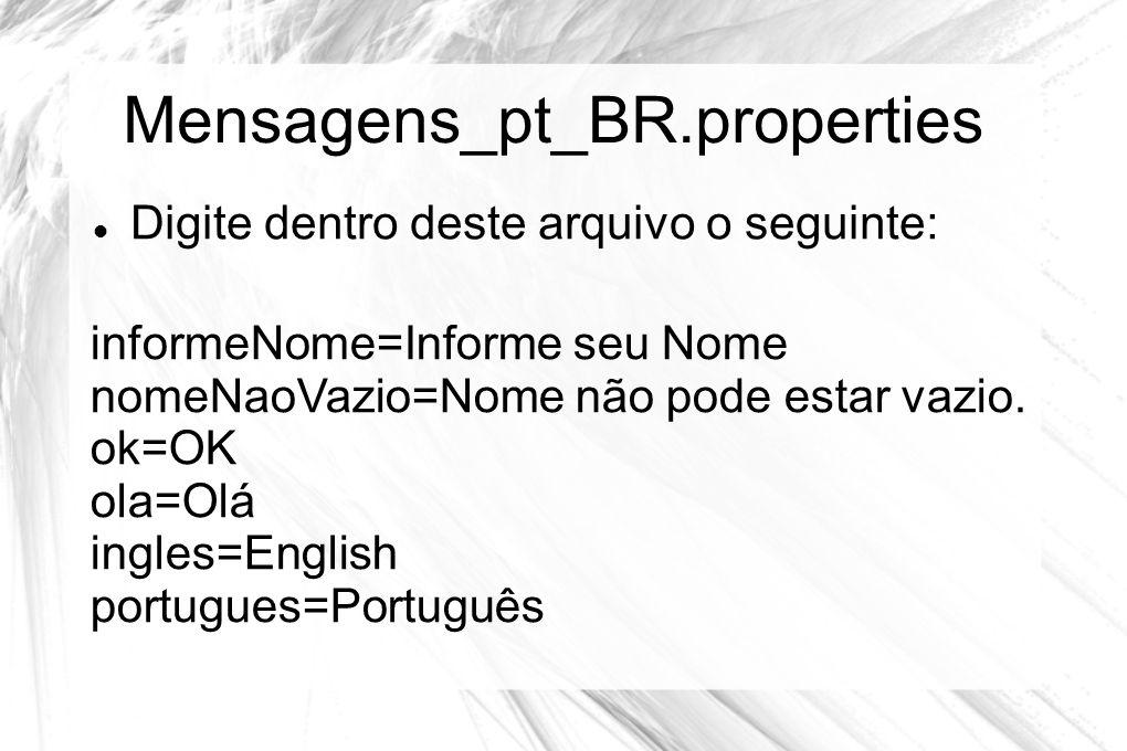 Mensagens_pt_BR.properties  Digite dentro deste arquivo o seguinte: informeNome=Informe seu Nome nomeNaoVazio=Nome não pode estar vazio. ok=OK ola=Ol