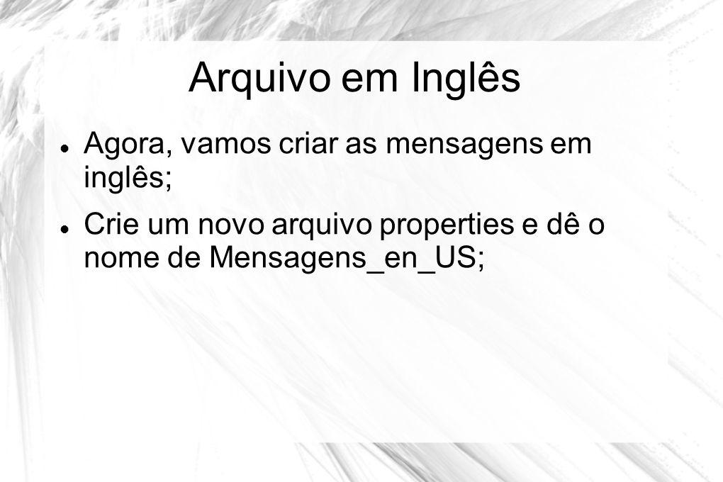 Arquivo em Inglês  Agora, vamos criar as mensagens em inglês;  Crie um novo arquivo properties e dê o nome de Mensagens_en_US;