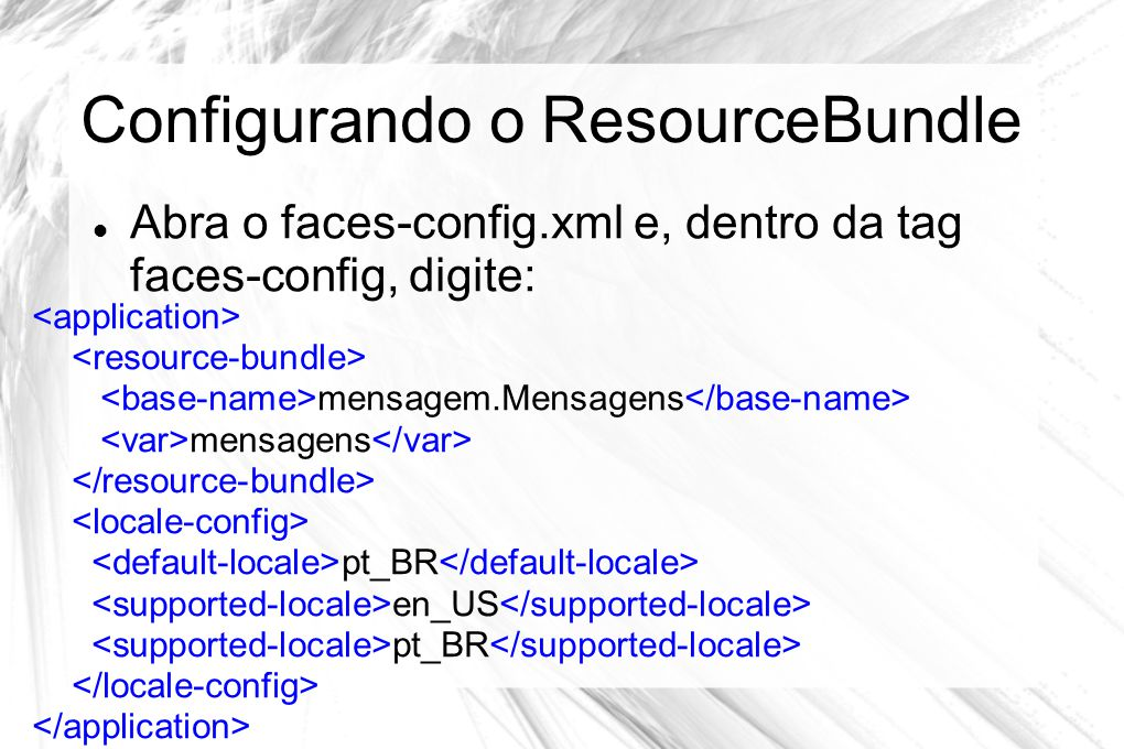 Configurando o ResourceBundle  Abra o faces-config.xml e, dentro da tag faces-config, digite: mensagem.Mensagens mensagens pt_BR en_US pt_BR