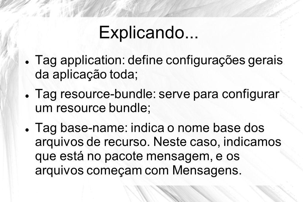 Explicando...  Tag application: define configurações gerais da aplicação toda;  Tag resource-bundle: serve para configurar um resource bundle;  Tag