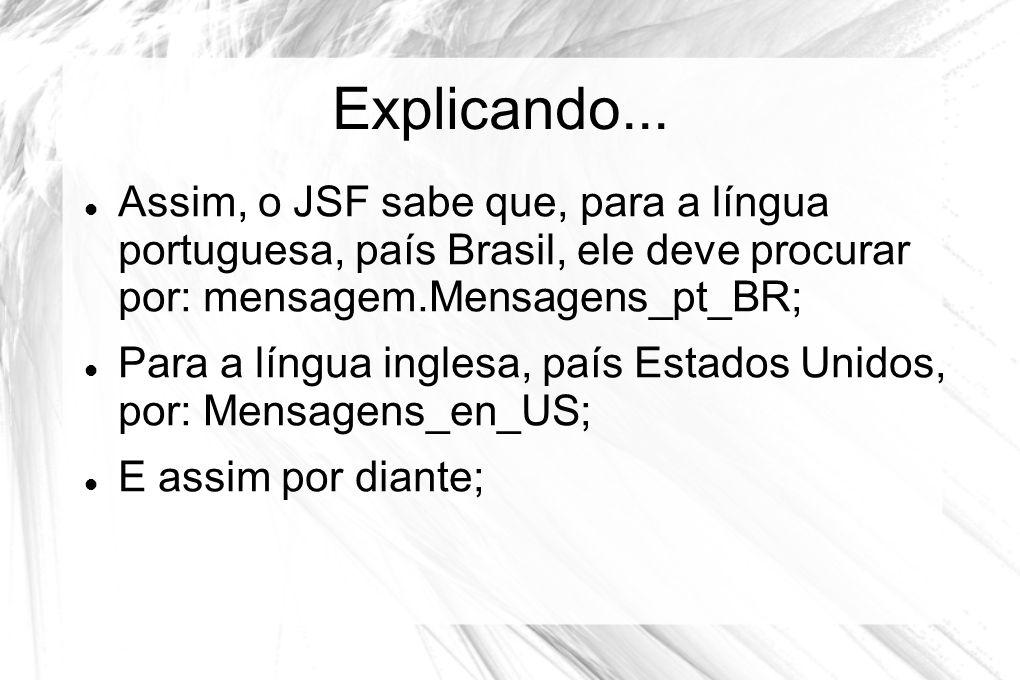 Explicando...  Assim, o JSF sabe que, para a língua portuguesa, país Brasil, ele deve procurar por: mensagem.Mensagens_pt_BR;  Para a língua inglesa