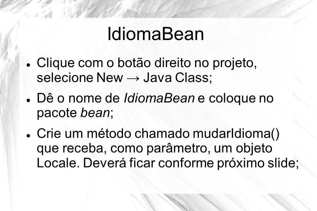 IdiomaBean  Clique com o botão direito no projeto, selecione New → Java Class;  Dê o nome de IdiomaBean e coloque no pacote bean;  Crie um método c