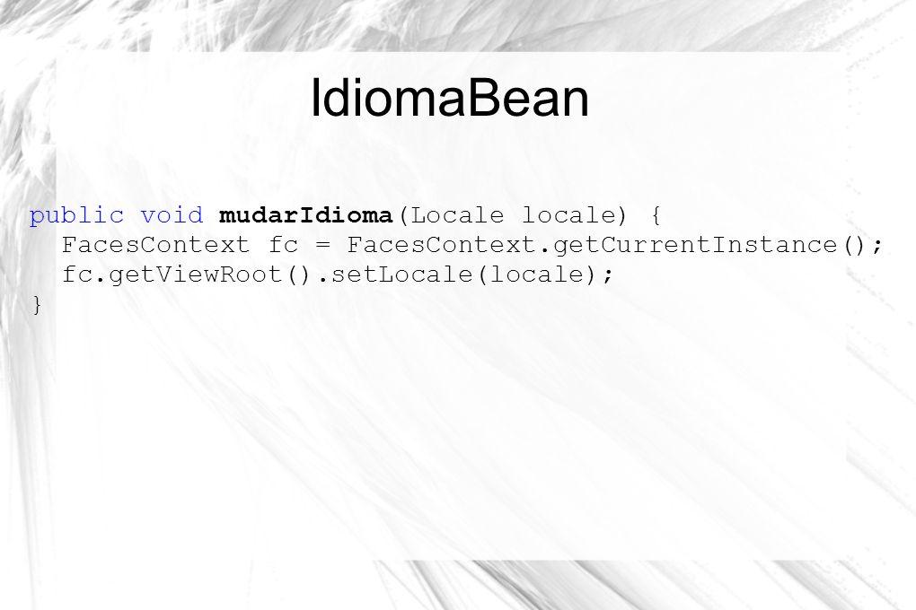 IdiomaBean public void mudarIdioma(Locale locale) { FacesContext fc = FacesContext.getCurrentInstance(); fc.getViewRoot().setLocale(locale); }