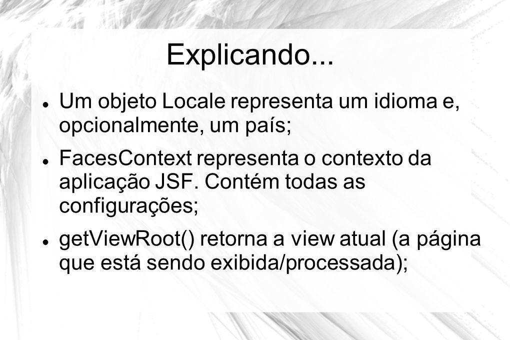 Explicando...  Um objeto Locale representa um idioma e, opcionalmente, um país;  FacesContext representa o contexto da aplicação JSF. Contém todas a