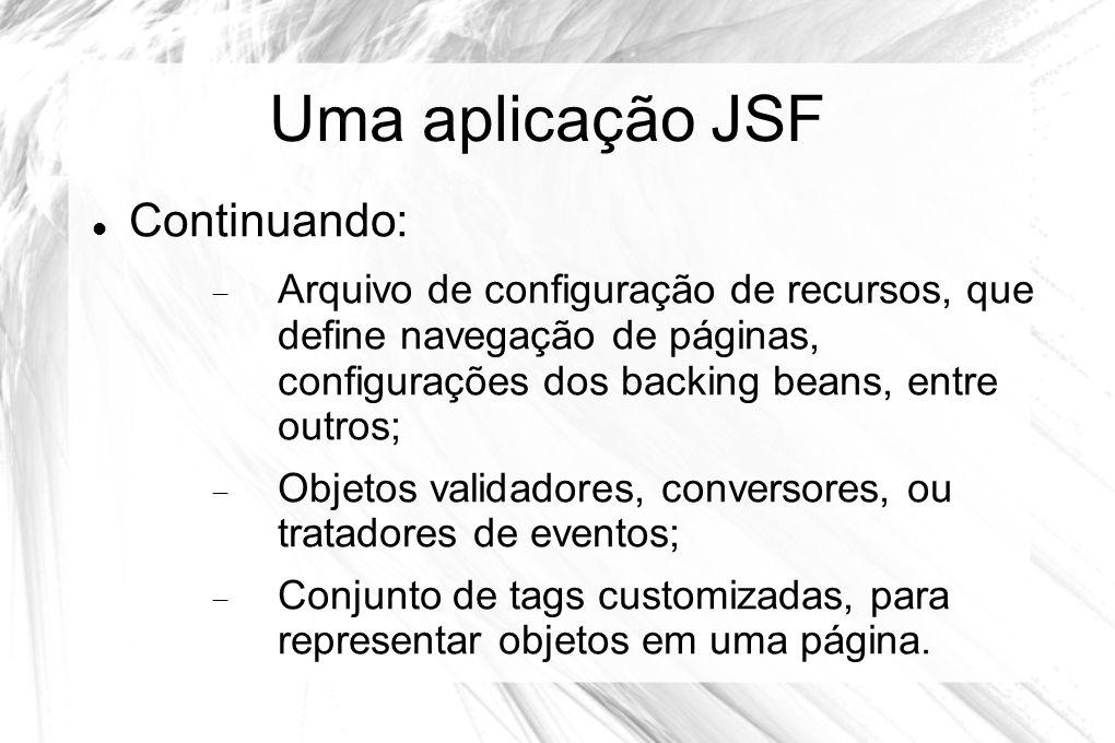 Uma aplicação JSF  Continuando:  Arquivo de configuração de recursos, que define navegação de páginas, configurações dos backing beans, entre outros