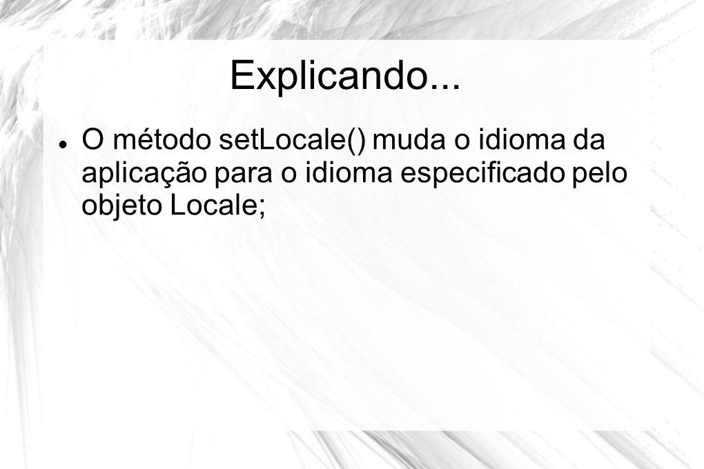 Explicando...  O método setLocale() muda o idioma da aplicação para o idioma especificado pelo objeto Locale;