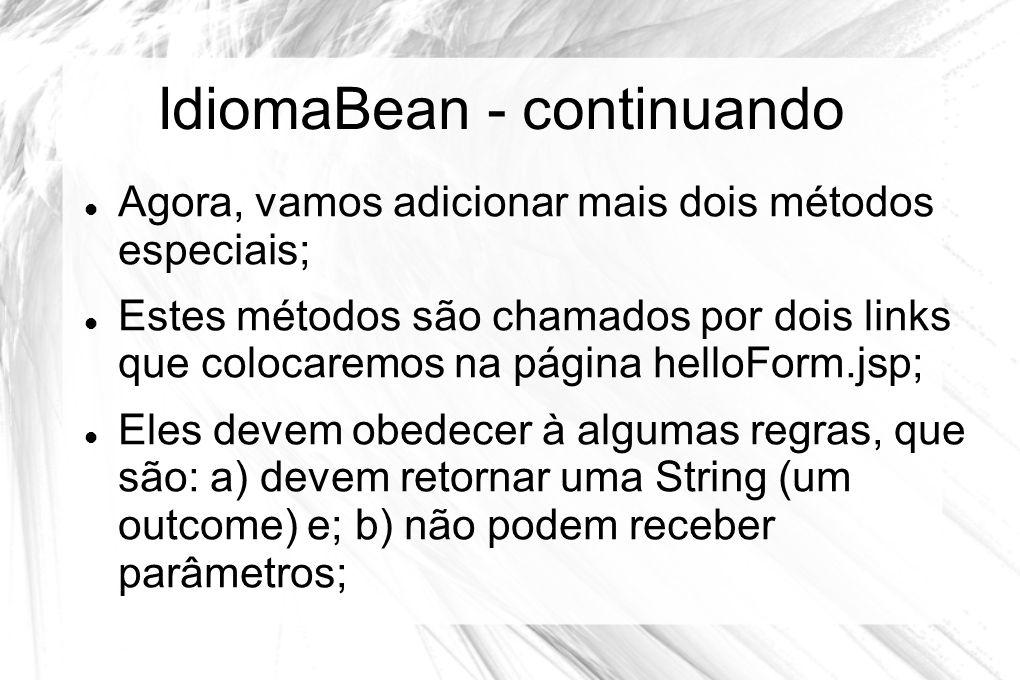 IdiomaBean - continuando  Agora, vamos adicionar mais dois métodos especiais;  Estes métodos são chamados por dois links que colocaremos na página h