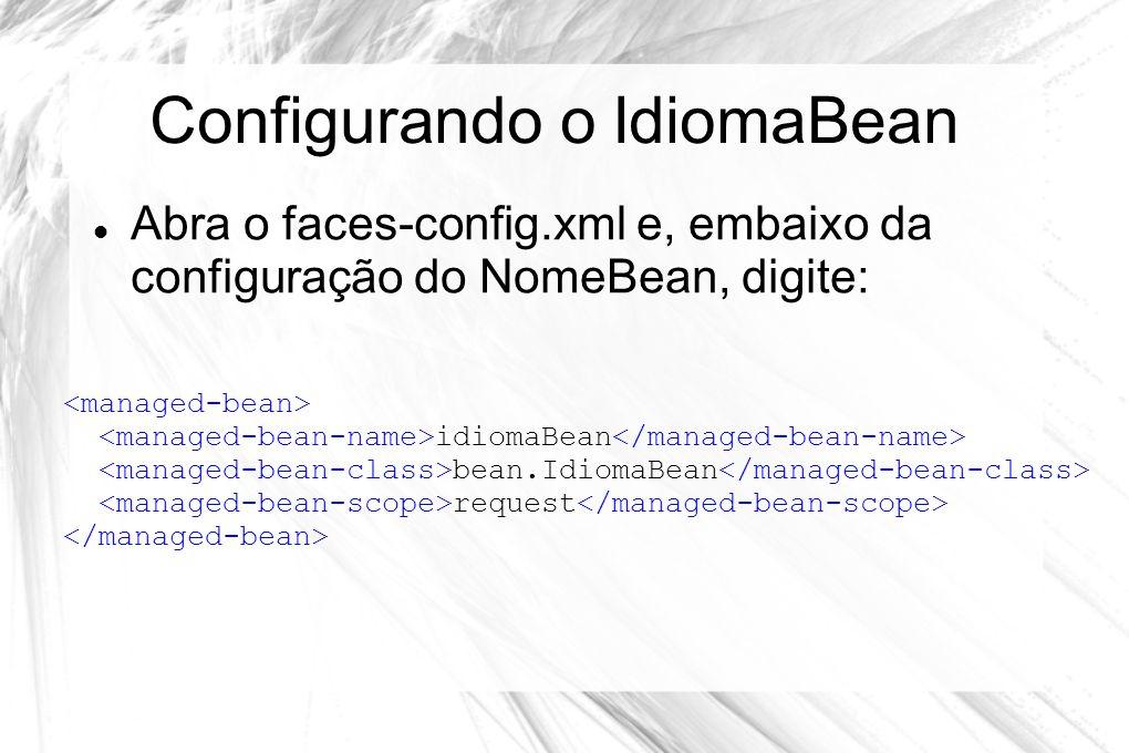 Configurando o IdiomaBean  Abra o faces-config.xml e, embaixo da configuração do NomeBean, digite: idiomaBean bean.IdiomaBean request