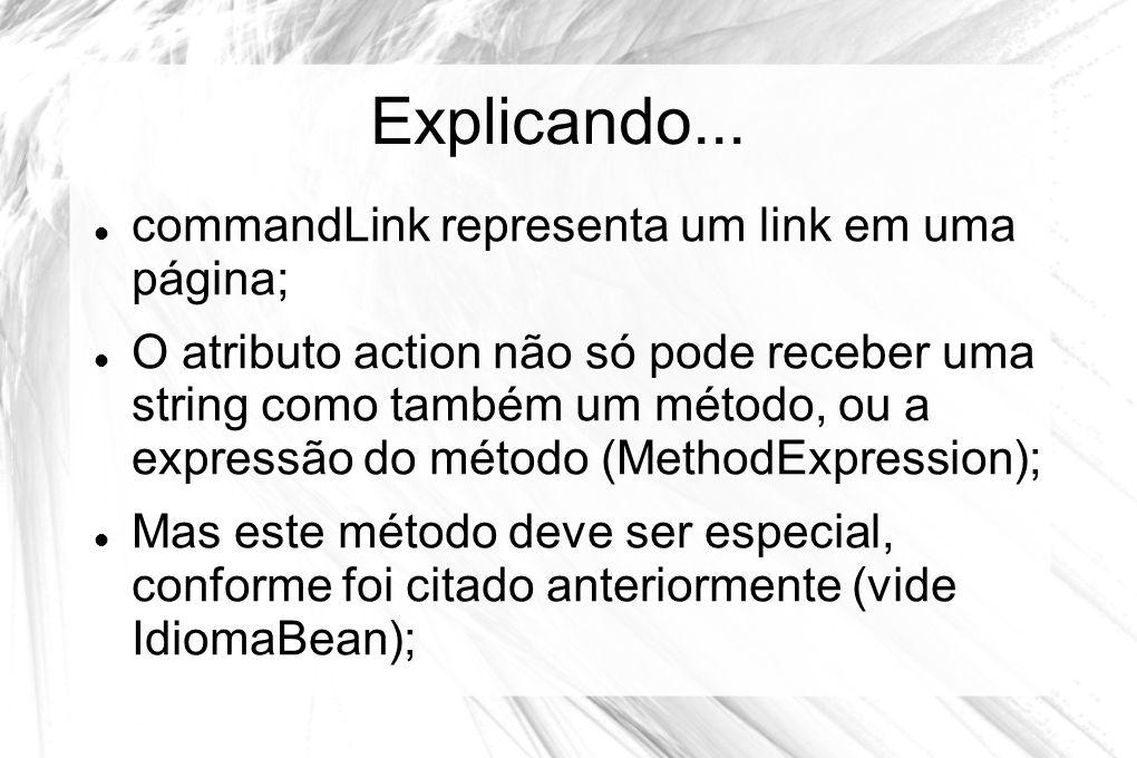 Explicando...  commandLink representa um link em uma página;  O atributo action não só pode receber uma string como também um método, ou a expressão