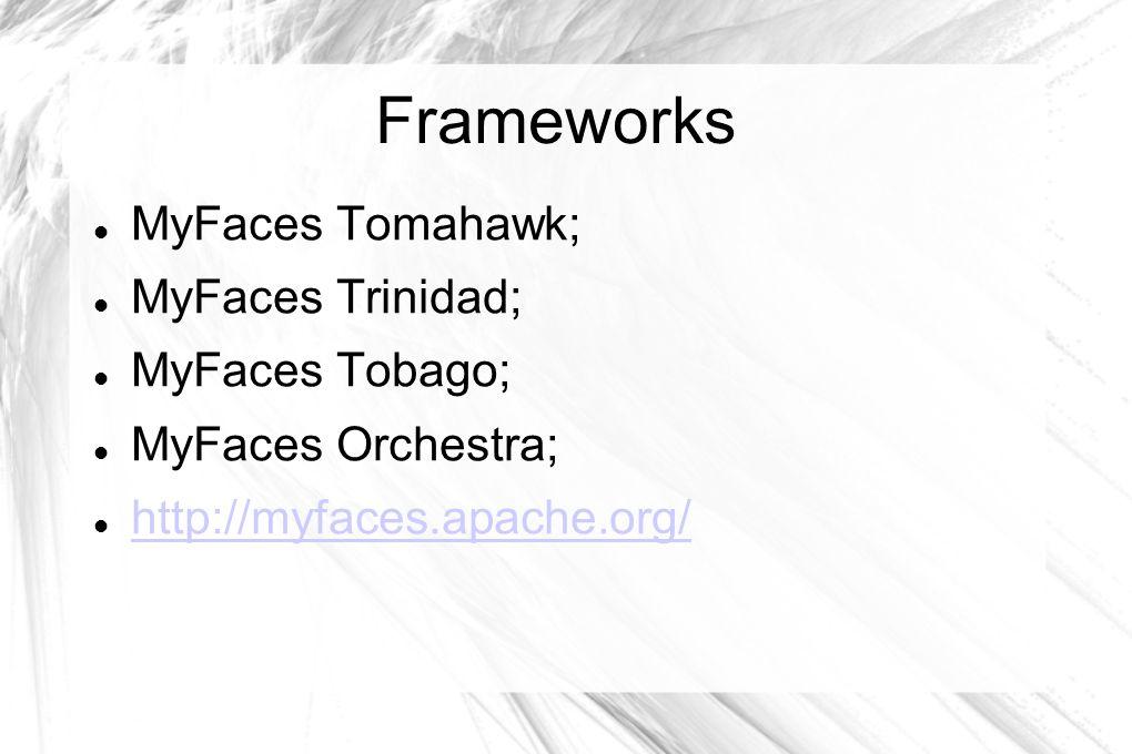 Frameworks  MyFaces Tomahawk;  MyFaces Trinidad;  MyFaces Tobago;  MyFaces Orchestra;  http://myfaces.apache.org/ http://myfaces.apache.org/
