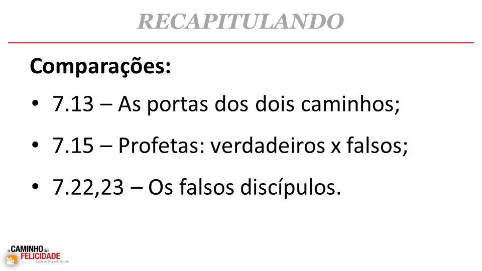 • 7.13 – As portas dos dois caminhos; • 7.15 – Profetas: verdadeiros x falsos; • 7.22,23 – Os falsos discípulos.