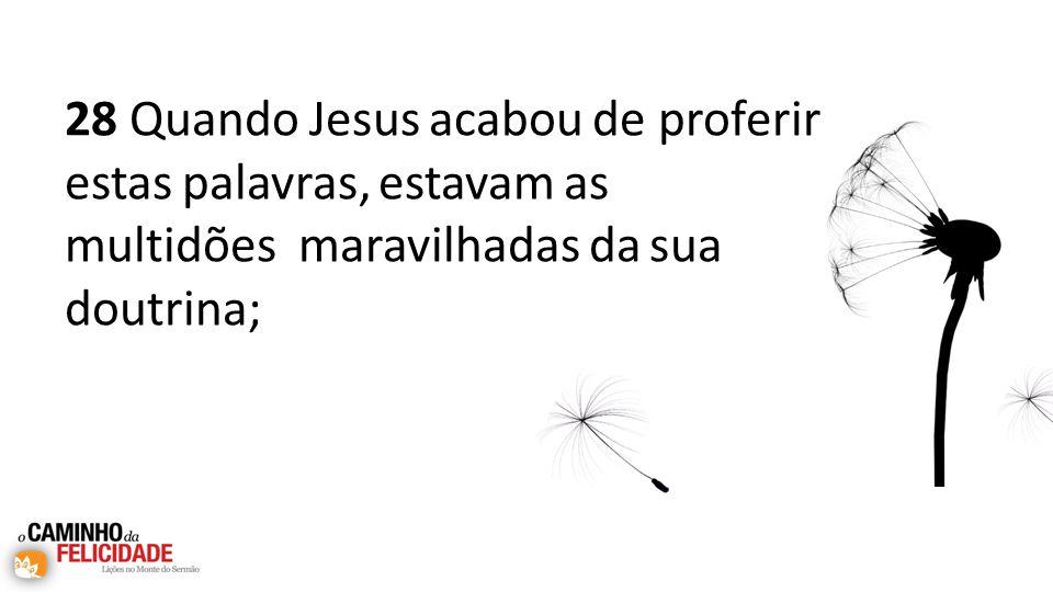 28 Quando Jesus acabou de proferir estas palavras, estavam as multidões maravilhadas da sua doutrina;