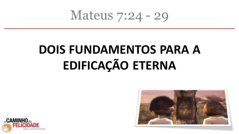 Mateus 7:24 - 29 DOIS FUNDAMENTOS PARA A EDIFICAÇÃO ETERNA