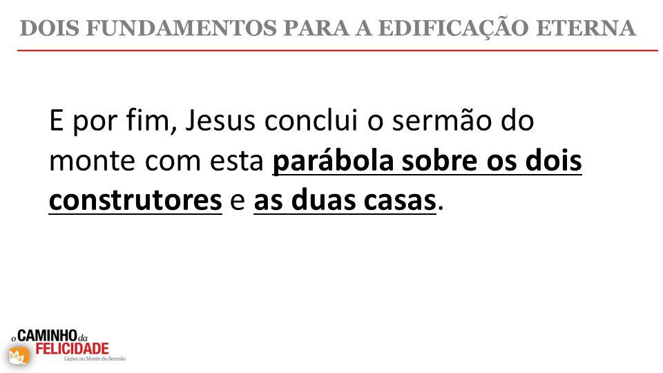 E por fim, Jesus conclui o sermão do monte com esta parábola sobre os dois construtores e as duas casas.