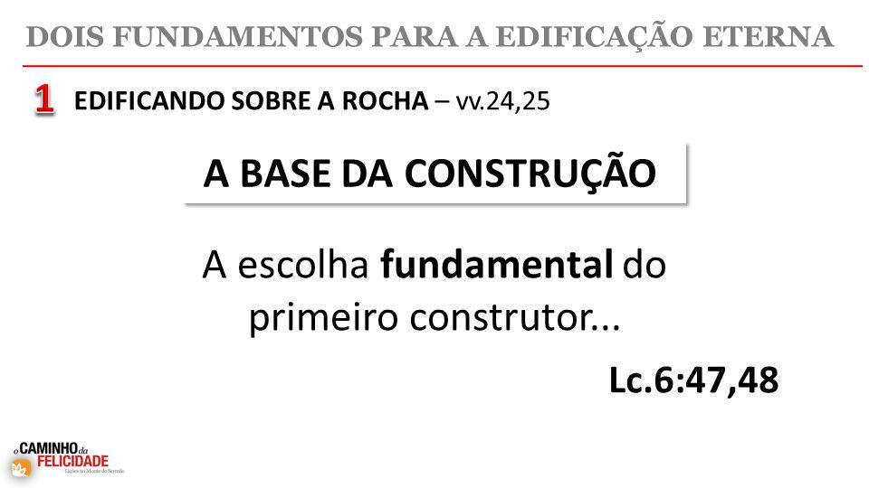 DOIS FUNDAMENTOS PARA A EDIFICAÇÃO ETERNA EDIFICANDO SOBRE A ROCHA – vv.24,25 A BASE DA CONSTRUÇÃO A escolha fundamental do primeiro construtor...