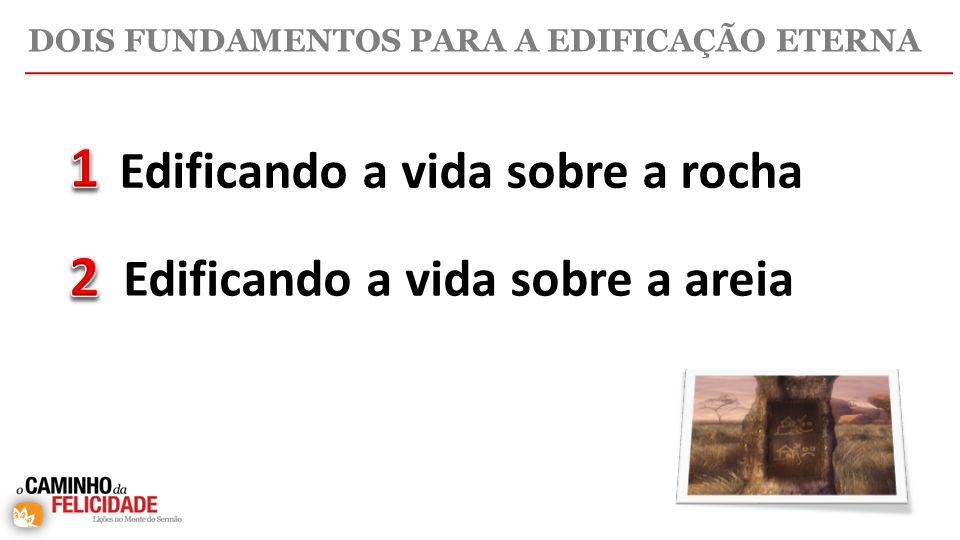 DOIS FUNDAMENTOS PARA A EDIFICAÇÃO ETERNA Edificando a vida sobre a rocha Edificando a vida sobre a areia