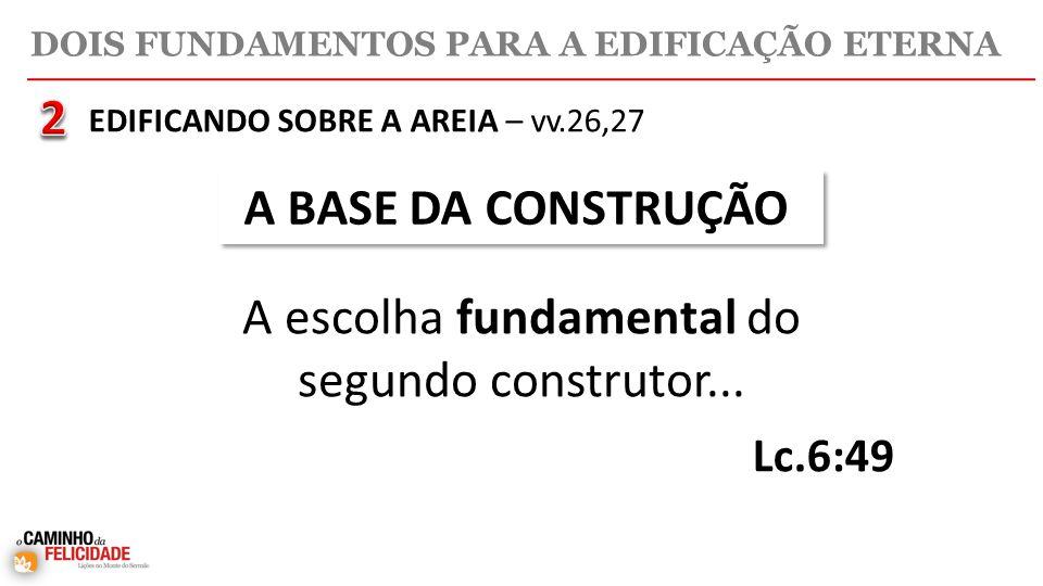 DOIS FUNDAMENTOS PARA A EDIFICAÇÃO ETERNA A BASE DA CONSTRUÇÃO A escolha fundamental do segundo construtor...