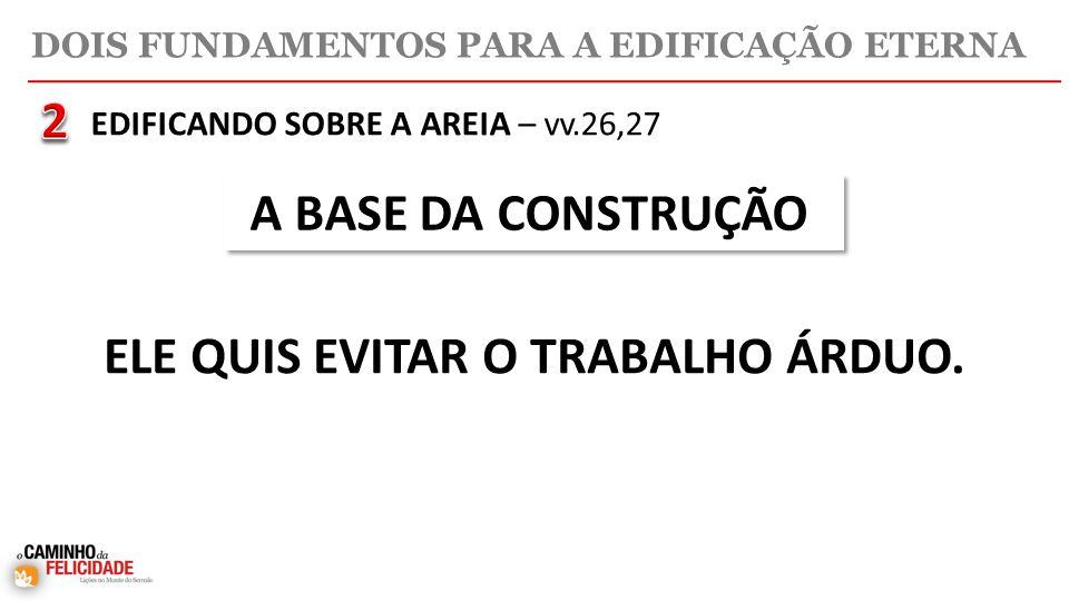 DOIS FUNDAMENTOS PARA A EDIFICAÇÃO ETERNA A BASE DA CONSTRUÇÃO ELE QUIS EVITAR O TRABALHO ÁRDUO.