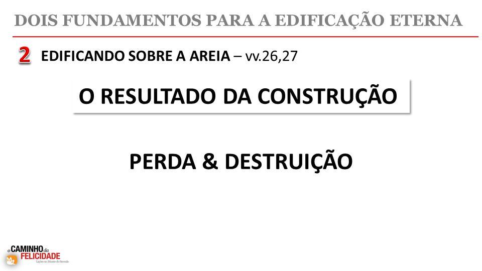 DOIS FUNDAMENTOS PARA A EDIFICAÇÃO ETERNA O RESULTADO DA CONSTRUÇÃO PERDA & DESTRUIÇÃO EDIFICANDO SOBRE A AREIA – vv.26,27