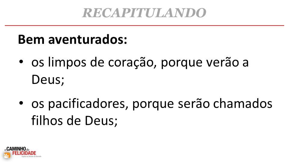 • os limpos de coração, porque verão a Deus; • os pacificadores, porque serão chamados filhos de Deus; RECAPITULANDO Bem aventurados: