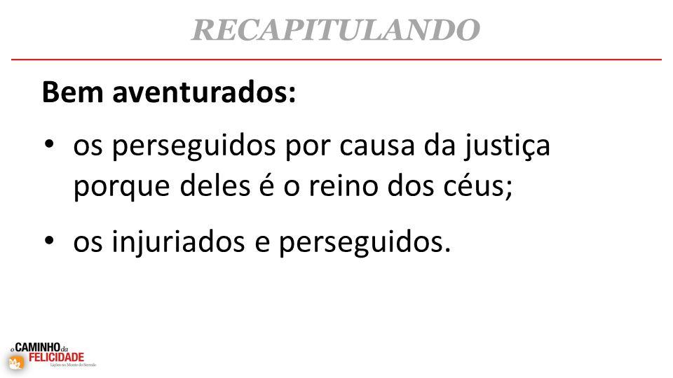 • os perseguidos por causa da justiça porque deles é o reino dos céus; • os injuriados e perseguidos.