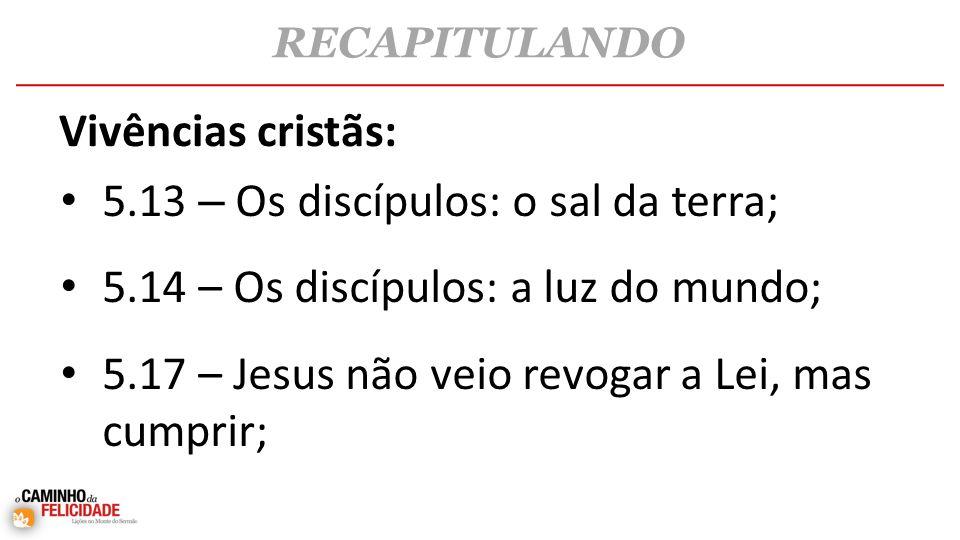 • 5.13 – Os discípulos: o sal da terra; • 5.14 – Os discípulos: a luz do mundo; • 5.17 – Jesus não veio revogar a Lei, mas cumprir; RECAPITULANDO Vivências cristãs: