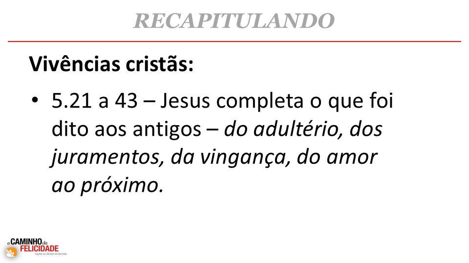 • 5.21 a 43 – Jesus completa o que foi dito aos antigos – do adultério, dos juramentos, da vingança, do amor ao próximo.