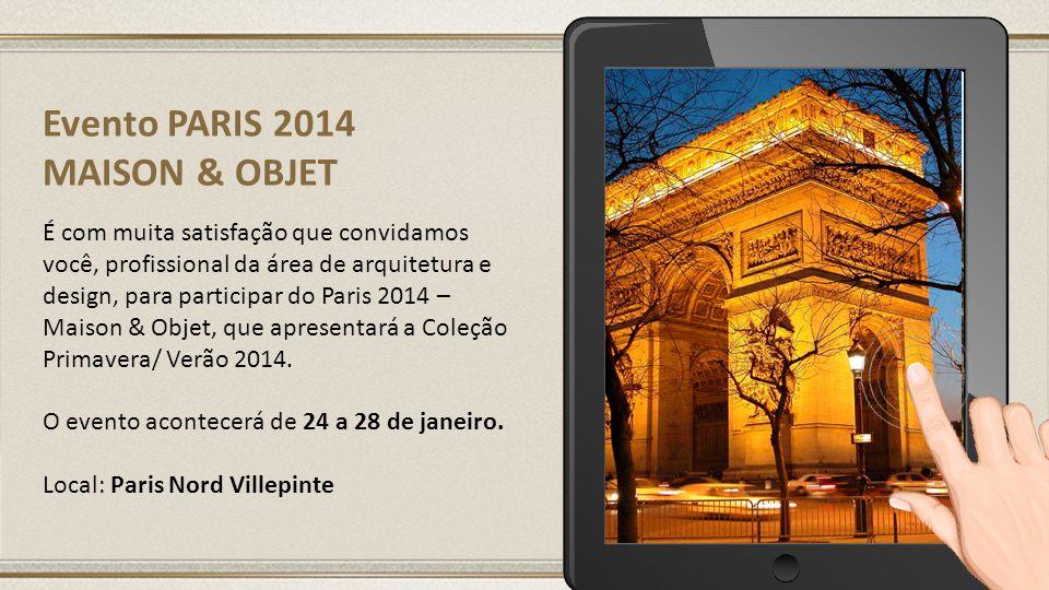 Evento PARIS 2014 MAISON & OBJET É com muita satisfação que convidamos você, profissional da área de arquitetura e design, para participar do Paris 2014 – Maison & Objet, que apresentará a Coleção Primavera/ Verão 2014.