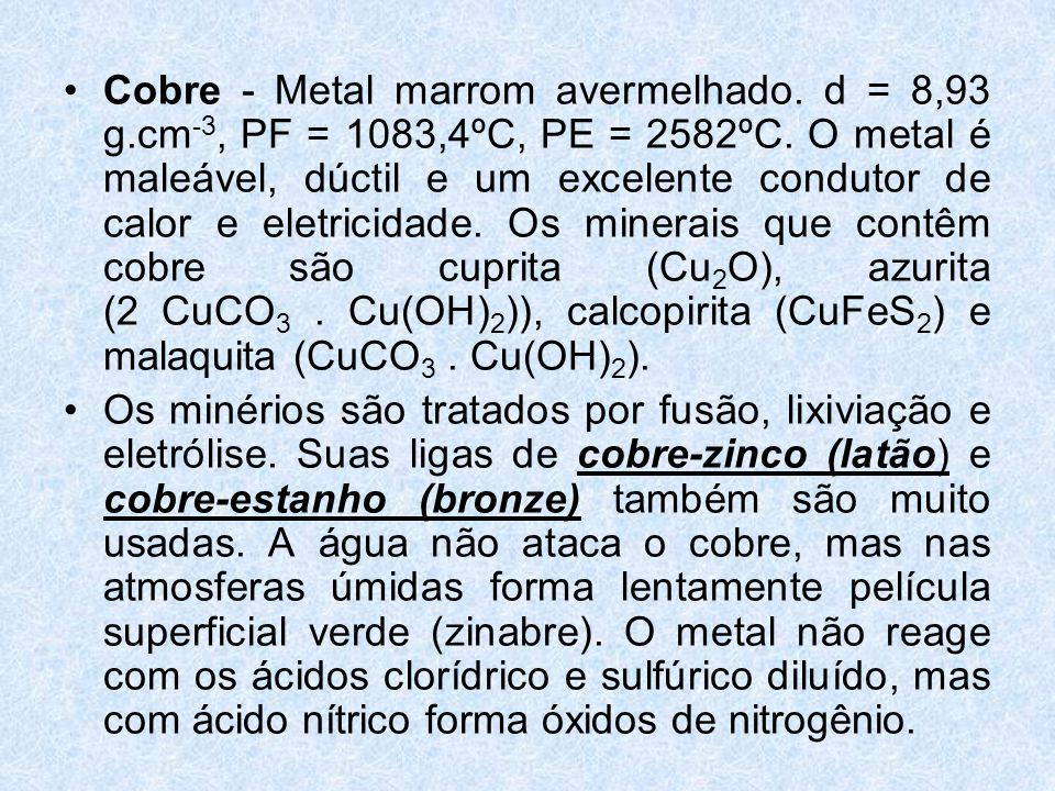 •Cobre - Metal marrom avermelhado.d = 8,93 g.cm -3, PF = 1083,4ºC, PE = 2582ºC.