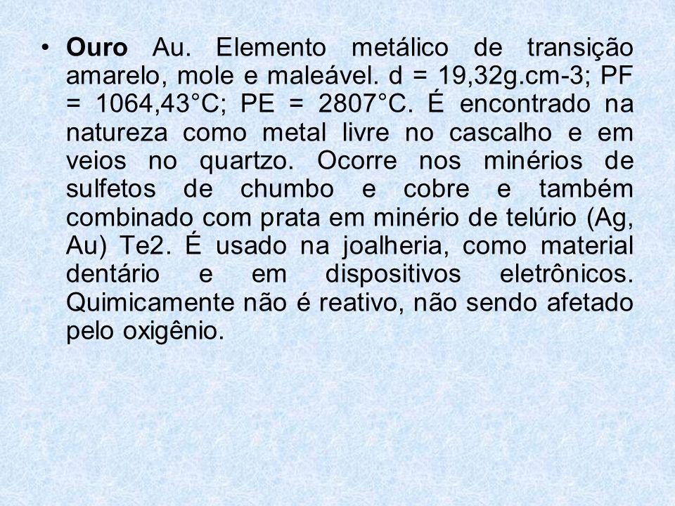 •Ouro Au.Elemento metálico de transição amarelo, mole e maleável.