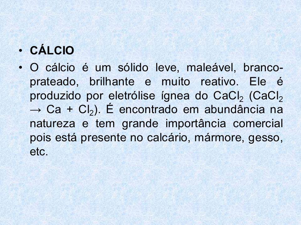 •CÁLCIO •O cálcio é um sólido leve, maleável, branco- prateado, brilhante e muito reativo.