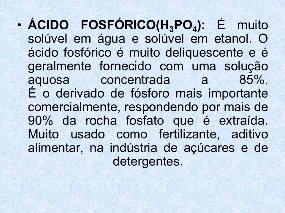 •ÁCIDO FOSFÓRICO(H 3 PO 4 ): É muito solúvel em água e solúvel em etanol.